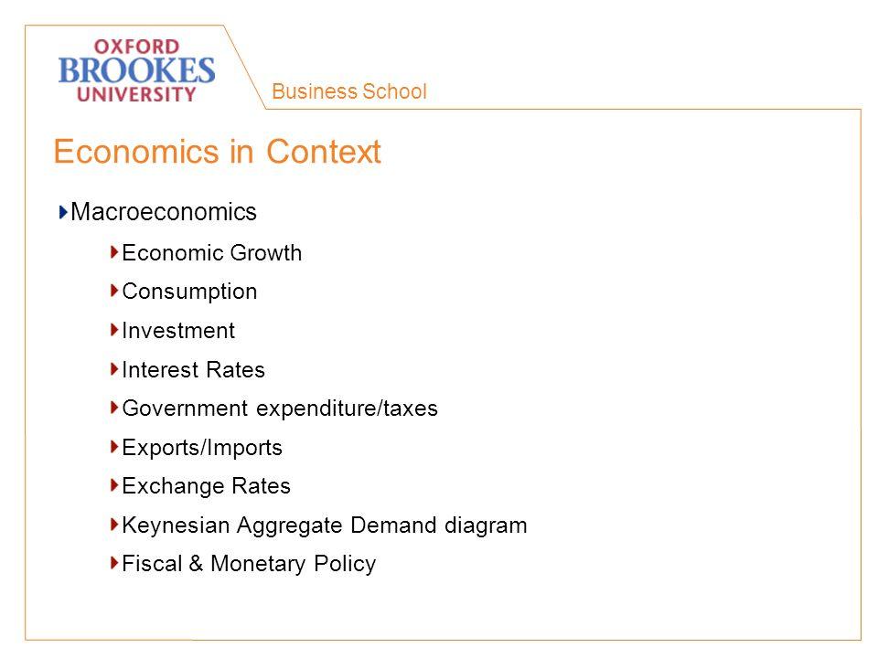 Business School Economics in Context Macroeconomics Economic Growth Consumption Investment Interest Rates Government expenditure/taxes Exports/Imports