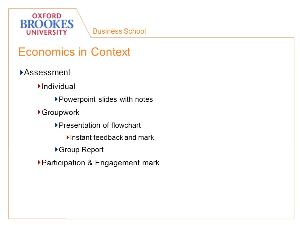Business School Economics in Context Assessment Individual Powerpoint slides with notes Groupwork Presentation of flowchart Instant feedback and mark