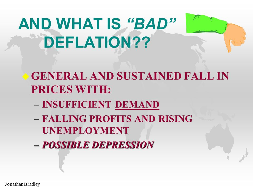 Jonathan Bradley AND WHAT IS BAD DEFLATION?? u GENERAL AND SUSTAINED FALL IN PRICES WITH: –INSUFFICIENT DEMAND –FALLING PROFITS AND RISING UNEMPLOYMEN