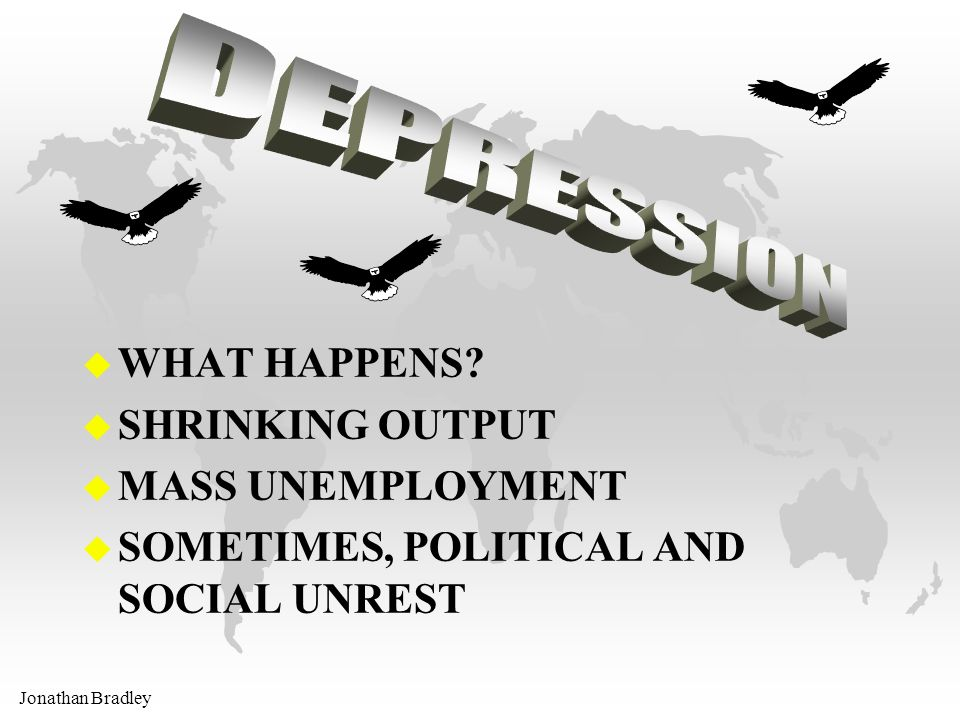 Jonathan Bradley u WHAT HAPPENS? u SHRINKING OUTPUT u MASS UNEMPLOYMENT u SOMETIMES, POLITICAL AND SOCIAL UNREST