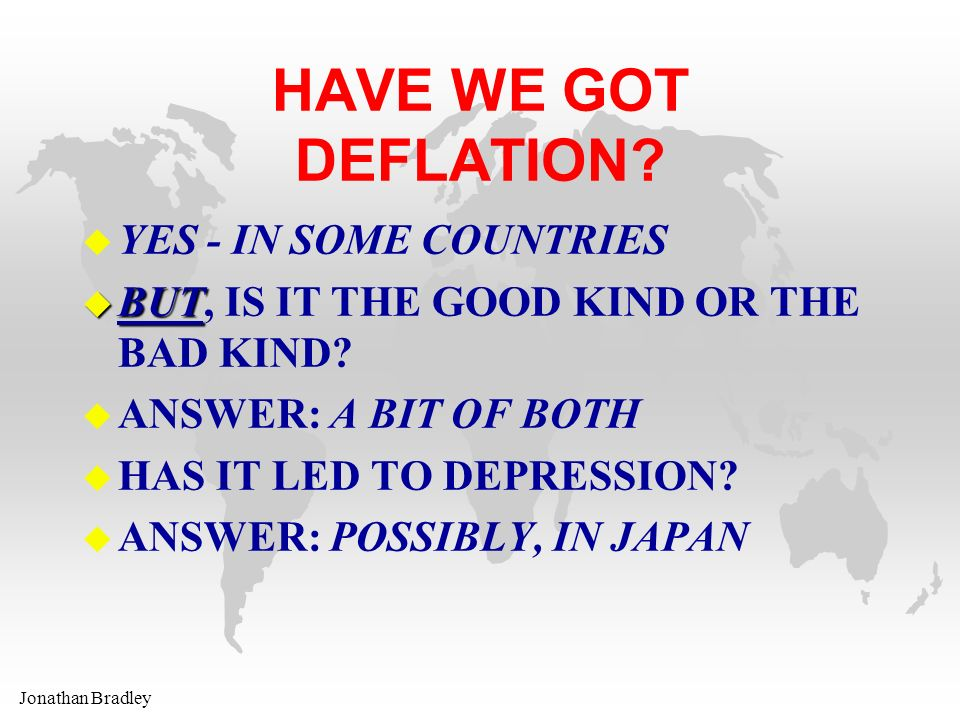 Jonathan Bradley HAVE WE GOT DEFLATION? u YES - IN SOME COUNTRIES u BUT u BUT, IS IT THE GOOD KIND OR THE BAD KIND? u ANSWER: A BIT OF BOTH u HAS IT L