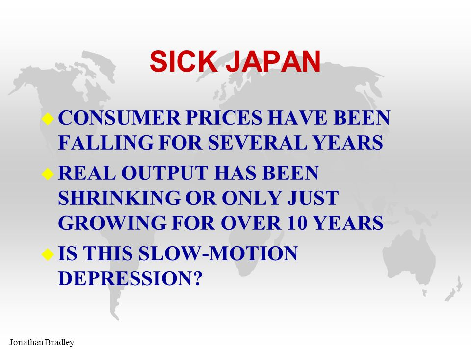 Jonathan Bradley SICK JAPAN u CONSUMER PRICES HAVE BEEN FALLING FOR SEVERAL YEARS u REAL OUTPUT HAS BEEN SHRINKING OR ONLY JUST GROWING FOR OVER 10 YE