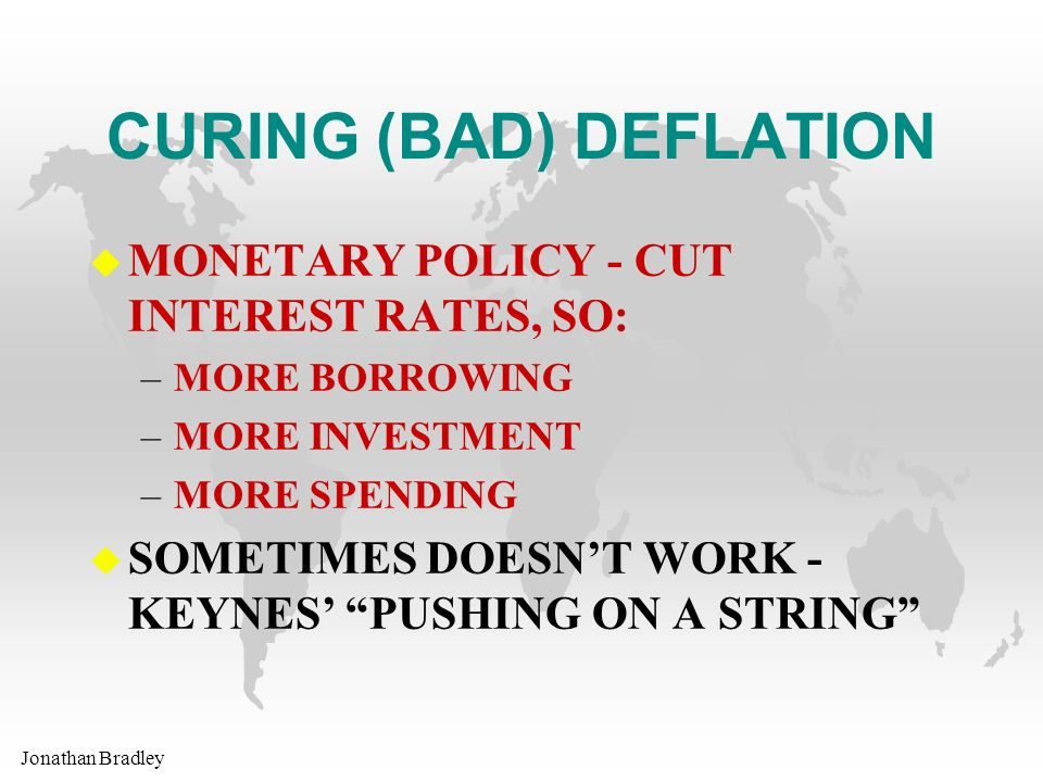 Jonathan Bradley CURING (BAD) DEFLATION u MONETARY POLICY - CUT INTEREST RATES, SO: –MORE BORROWING –MORE INVESTMENT –MORE SPENDING u SOMETIMES DOESNT WORK - KEYNES PUSHING ON A STRING