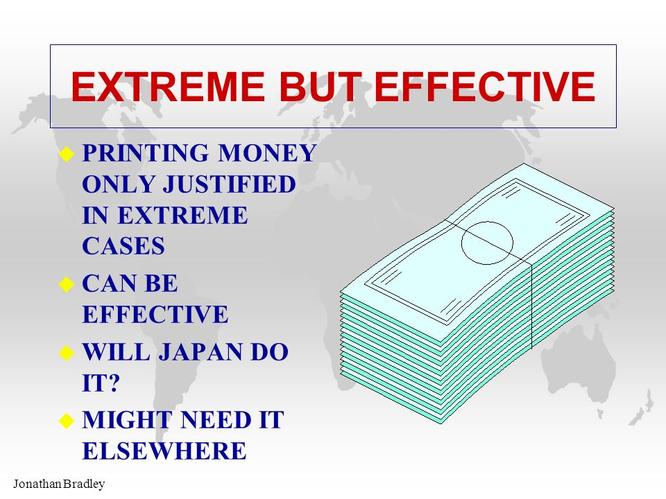 Jonathan Bradley EXTREME BUT EFFECTIVE u PRINTING MONEY ONLY JUSTIFIED IN EXTREME CASES u CAN BE EFFECTIVE u WILL JAPAN DO IT.