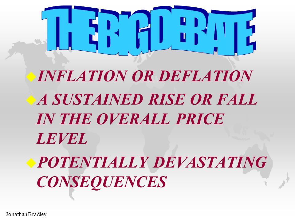 u INFLATION OR DEFLATION u A SUSTAINED RISE OR FALL IN THE OVERALL PRICE LEVEL u POTENTIALLY DEVASTATING CONSEQUENCES