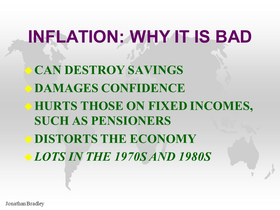 Jonathan Bradley INFLATION: WHY IT IS BAD u CAN DESTROY SAVINGS u DAMAGES CONFIDENCE u HURTS THOSE ON FIXED INCOMES, SUCH AS PENSIONERS u DISTORTS THE ECONOMY u LOTS IN THE 1970S AND 1980S