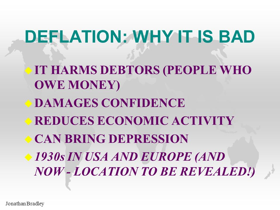Jonathan Bradley DEFLATION: WHY IT IS BAD u IT HARMS DEBTORS (PEOPLE WHO OWE MONEY) u DAMAGES CONFIDENCE u REDUCES ECONOMIC ACTIVITY u CAN BRING DEPRESSION u 1930s IN USA AND EUROPE (AND NOW - LOCATION TO BE REVEALED!)