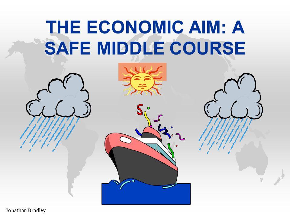 Jonathan Bradley THE ECONOMIC AIM: A SAFE MIDDLE COURSE