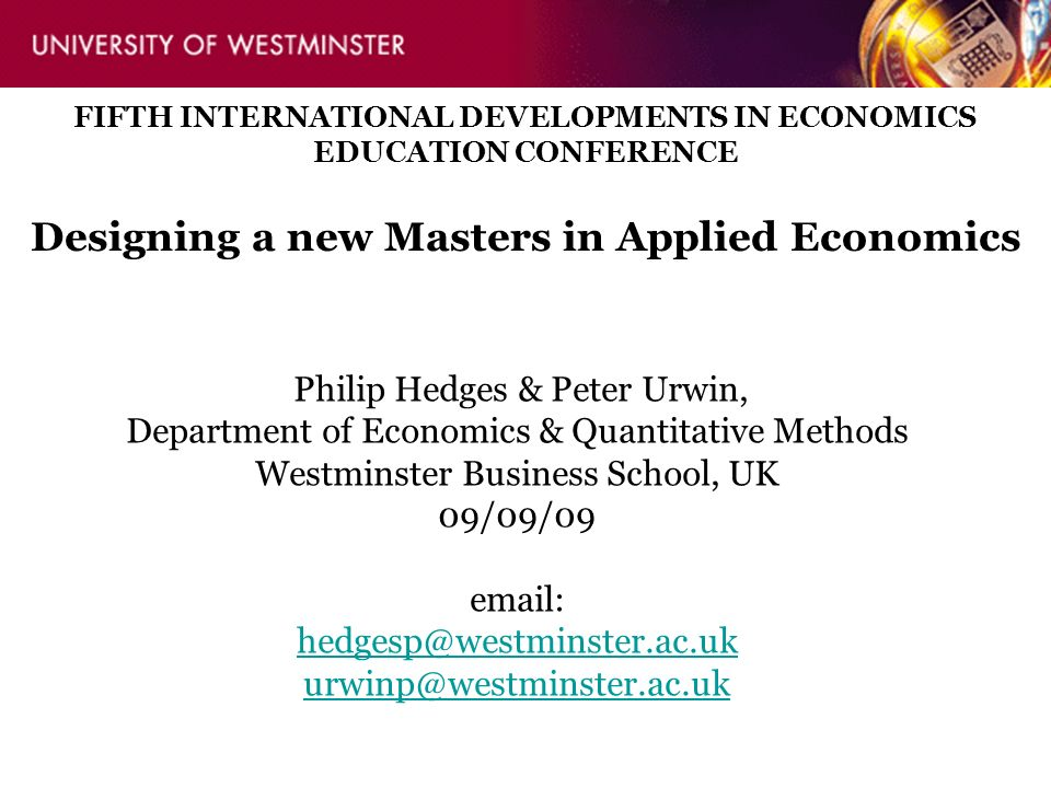 Philip Hedges & Peter Urwin, Department of Economics & Quantitative Methods Westminster Business School, UK 09/09/09 email: hedgesp@westminster.ac.uk urwinp@westminster.ac.uk FIFTH INTERNATIONAL DEVELOPMENTS IN ECONOMICS EDUCATION CONFERENCE Designing a new Masters in Applied Economics