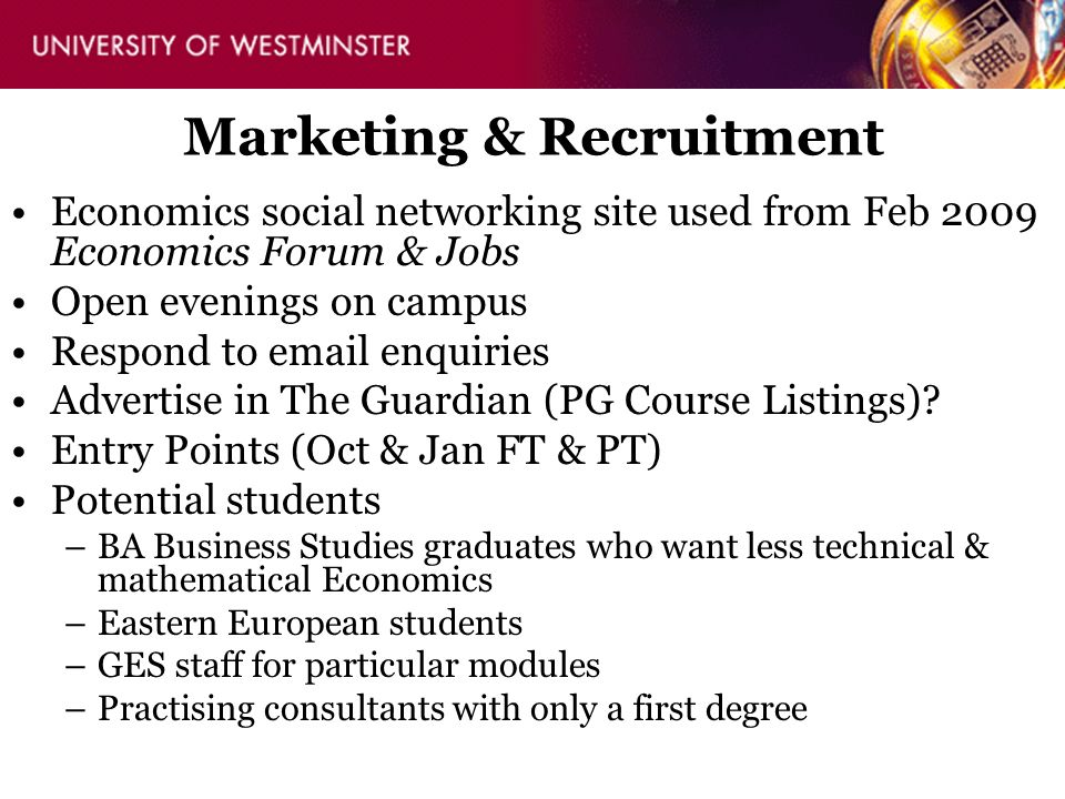 Marketing & Recruitment Economics social networking site used from Feb 2009 Economics Forum & Jobs Open evenings on campus Respond to email enquiries Advertise in The Guardian (PG Course Listings).