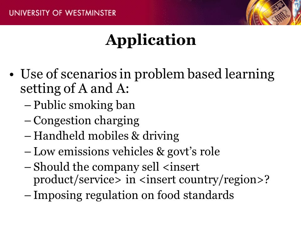 Application Use of scenarios in problem based learning setting of A and A: –Public smoking ban –Congestion charging –Handheld mobiles & driving –Low e
