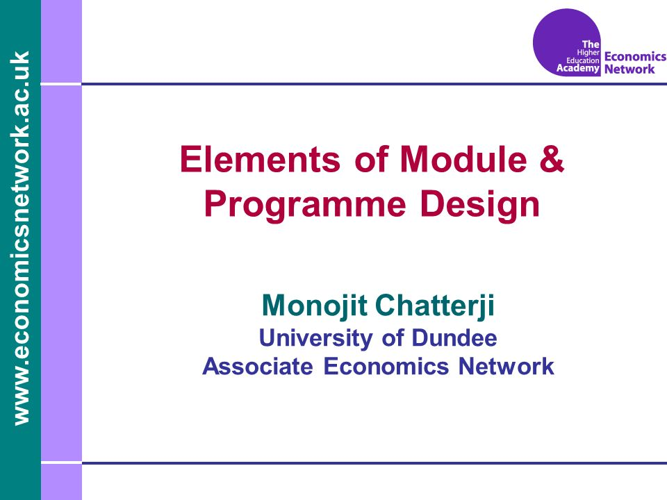 www.economicsnetwork.ac.uk www.economics.ltsn.ac.uk Elements of Module & Programme Design Monojit Chatterji University of Dundee Associate Economics N