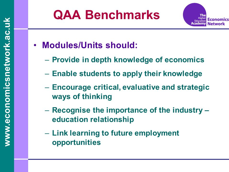 www.economicsnetwork.ac.uk www.economics.ltsn.ac.uk QAA Benchmarks Modules/Units should: –Provide in depth knowledge of economics –Enable students to