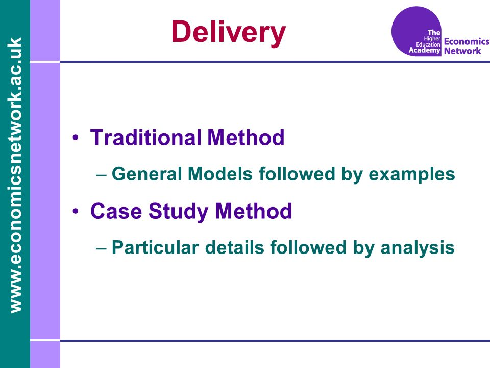www.economicsnetwork.ac.uk www.economics.ltsn.ac.uk Delivery Traditional Method –General Models followed by examples Case Study Method –Particular det