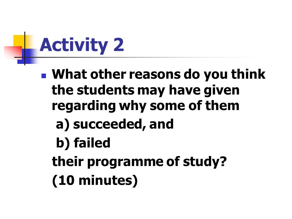 Activity 2 What other reasons do you think the students may have given regarding why some of them a) succeeded, and b) failed their programme of study.