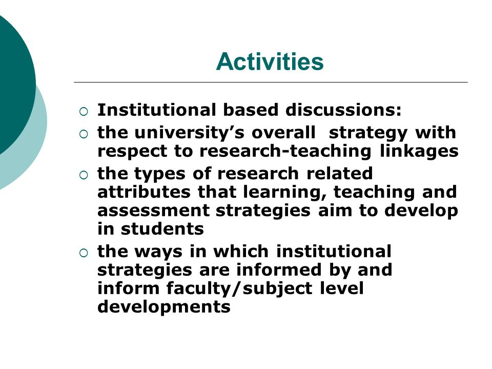 Activities Institutional based discussions: the universitys overall strategy with respect to research-teaching linkages the types of research related attributes that learning, teaching and assessment strategies aim to develop in students the ways in which institutional strategies are informed by and inform faculty/subject level developments