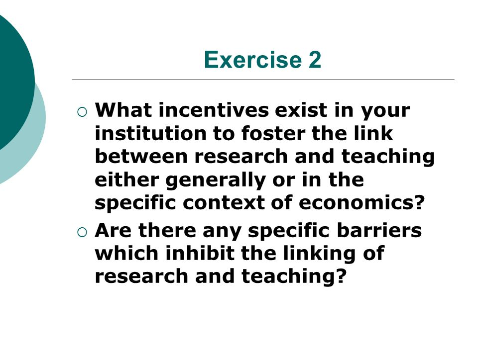 Exercise 2 What incentives exist in your institution to foster the link between research and teaching either generally or in the specific context of economics.