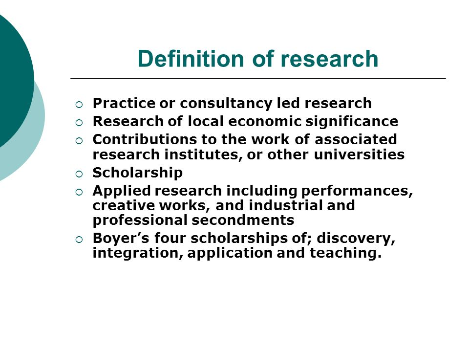Definition of research Practice or consultancy led research Research of local economic significance Contributions to the work of associated research institutes, or other universities Scholarship Applied research including performances, creative works, and industrial and professional secondments Boyers four scholarships of; discovery, integration, application and teaching.