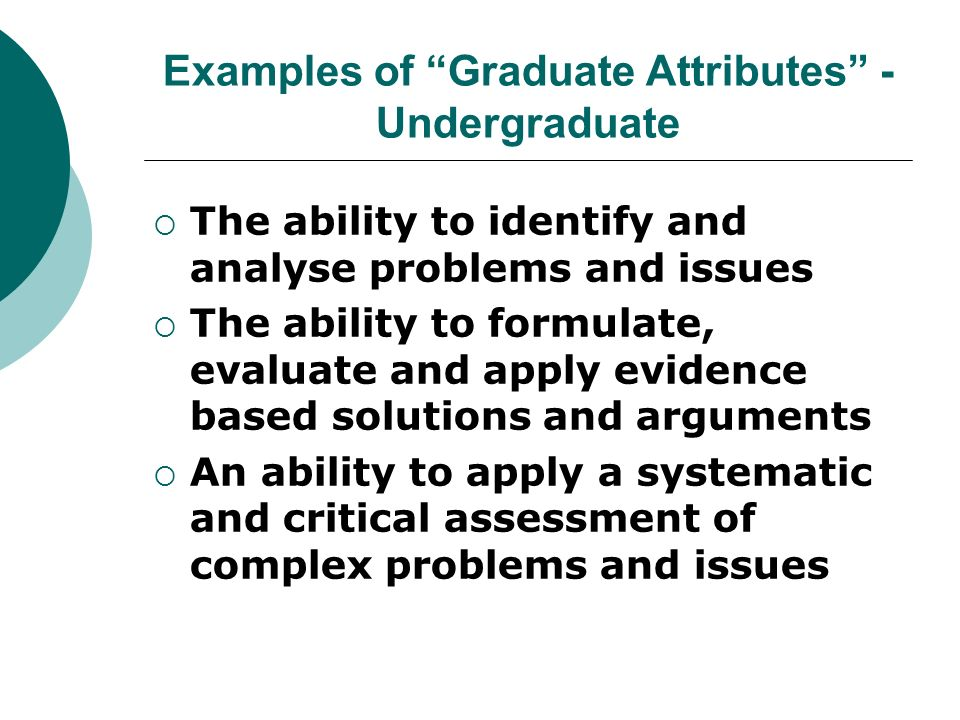 Examples of Graduate Attributes - Undergraduate The ability to identify and analyse problems and issues The ability to formulate, evaluate and apply evidence based solutions and arguments An ability to apply a systematic and critical assessment of complex problems and issues