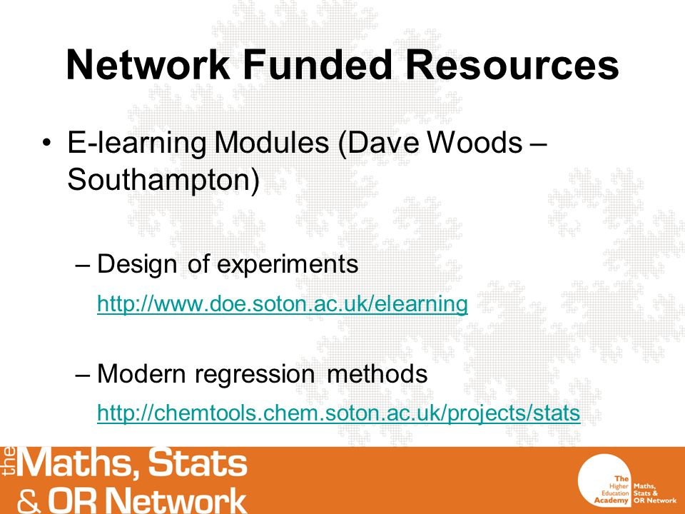 Network Funded Resources E-learning Modules (Dave Woods – Southampton) –Design of experiments http://www.doe.soton.ac.uk/elearning –Modern regression methods http://chemtools.chem.soton.ac.uk/projects/stats