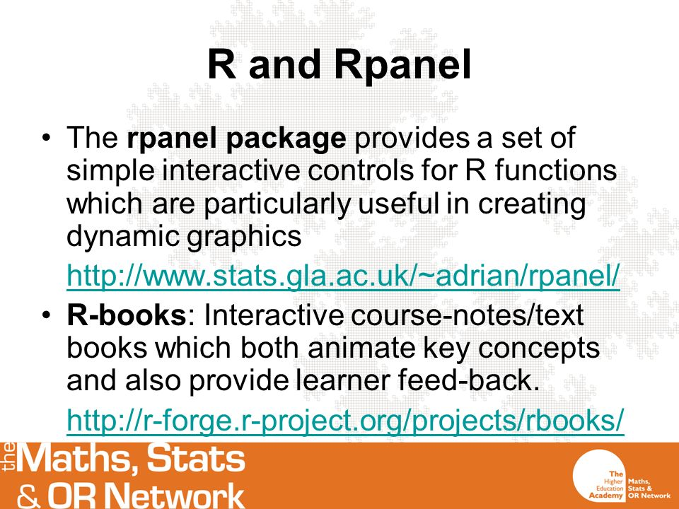 R and Rpanel The rpanel package provides a set of simple interactive controls for R functions which are particularly useful in creating dynamic graphics http://www.stats.gla.ac.uk/~adrian/rpanel/ R-books: Interactive course-notes/text books which both animate key concepts and also provide learner feed-back.