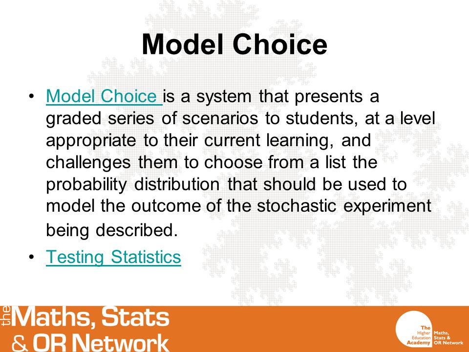 Model Choice Model Choice is a system that presents a graded series of scenarios to students, at a level appropriate to their current learning, and challenges them to choose from a list the probability distribution that should be used to model the outcome of the stochastic experiment being described.Model Choice Testing Statistics