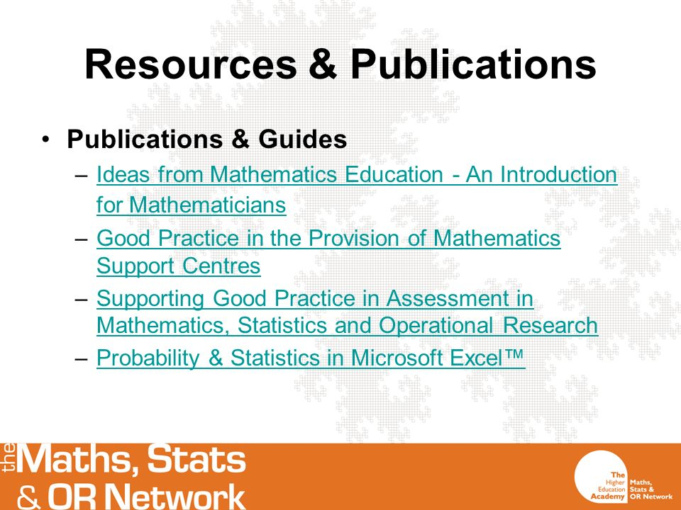 Resources & Publications Publications & Guides –Ideas from Mathematics Education - An Introduction for MathematiciansIdeas from Mathematics Education - An Introduction for Mathematicians –Good Practice in the Provision of Mathematics Support CentresGood Practice in the Provision of Mathematics Support Centres –Supporting Good Practice in Assessment in Mathematics, Statistics and Operational ResearchSupporting Good Practice in Assessment in Mathematics, Statistics and Operational Research –Probability & Statistics in Microsoft ExcelProbability & Statistics in Microsoft Excel