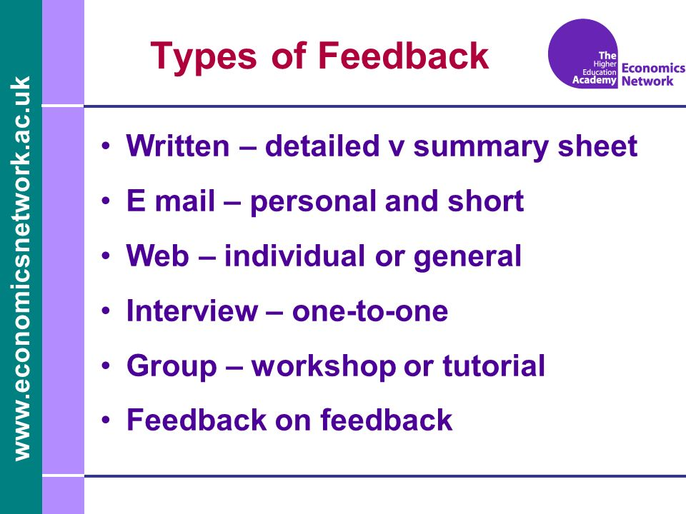 www.economicsnetwork.ac.uk Types of Feedback Written – detailed v summary sheet E mail – personal and short Web – individual or general Interview – one-to-one Group – workshop or tutorial Feedback on feedback