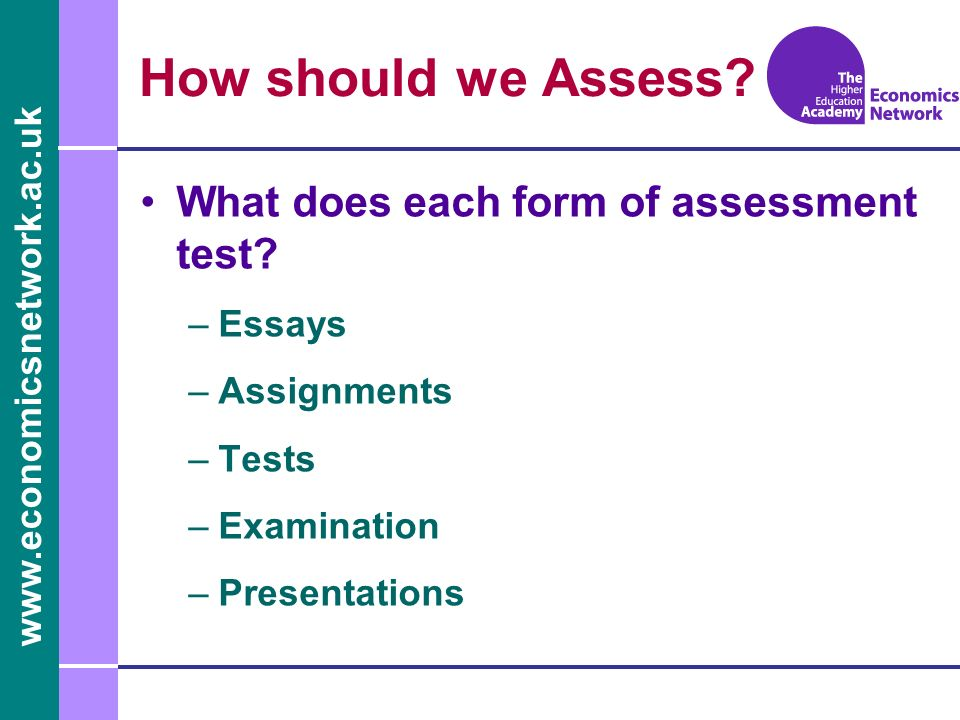 www.economicsnetwork.ac.uk How should we Assess. What does each form of assessment test.