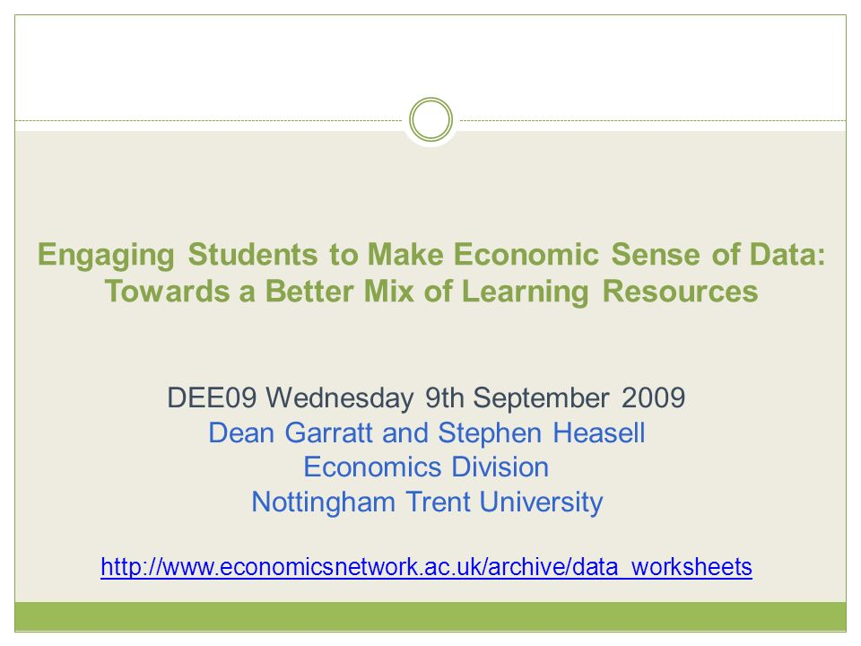 Engaging Students to Make Economic Sense of Data: Towards a Better Mix of Learning Resources DEE09 Wednesday 9th September 2009 Dean Garratt and Stephen Heasell Economics Division Nottingham Trent University