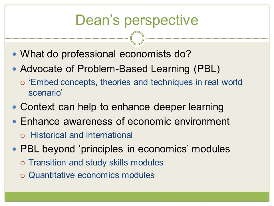 Deans perspective What do professional economists do? Advocate of Problem-Based Learning (PBL) Embed concepts, theories and techniques in real world s