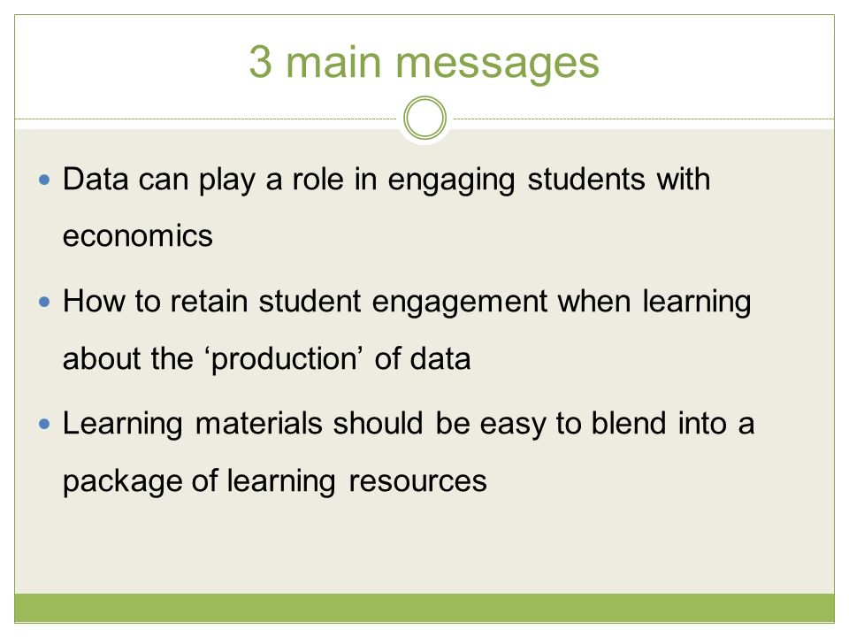3 main messages Data can play a role in engaging students with economics How to retain student engagement when learning about the production of data Learning materials should be easy to blend into a package of learning resources