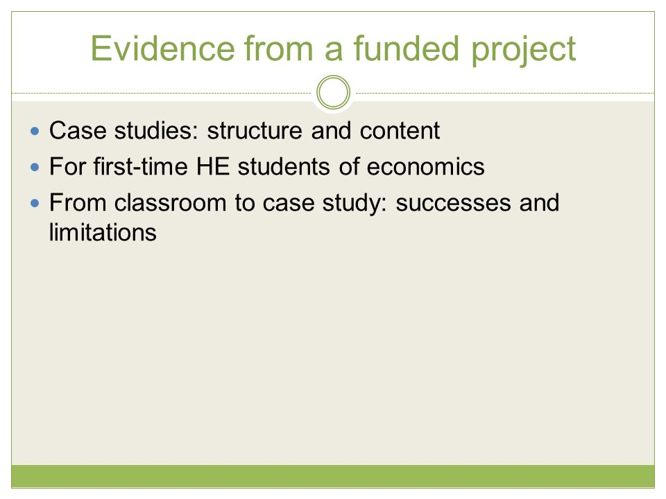 Evidence from a funded project Case studies: structure and content For first-time HE students of economics From classroom to case study: successes and limitations