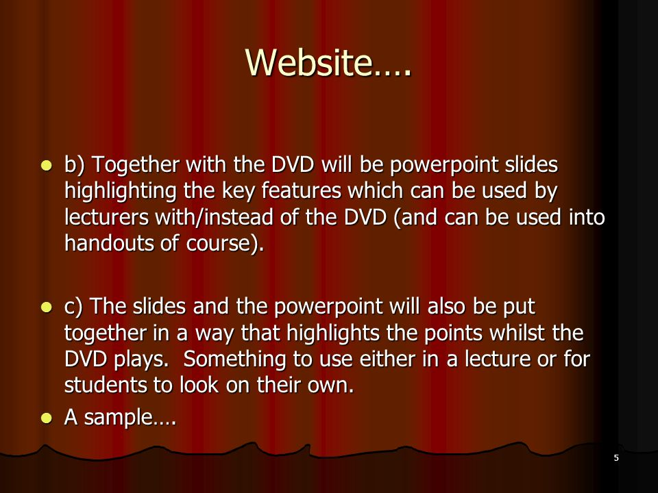 5 Website…. b) Together with the DVD will be powerpoint slides highlighting the key features which can be used by lecturers with/instead of the DVD (a