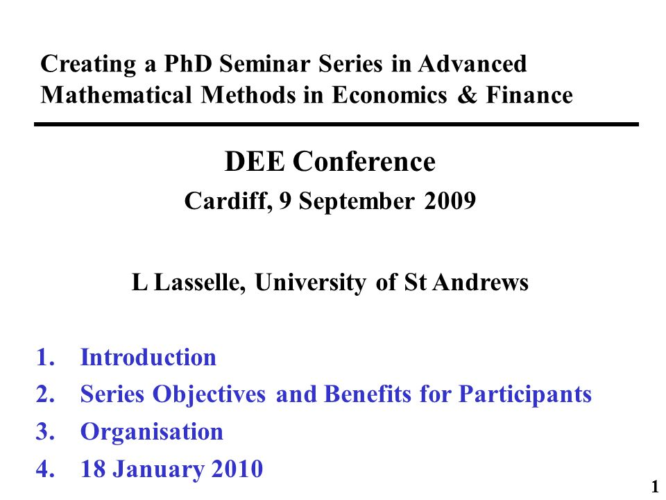Creating a PhD Seminar Series in Advanced Mathematical Methods in Economics & Finance DEE Conference Cardiff, 9 September 2009 L Lasselle, University of St Andrews 1.Introduction 2.Series Objectives and Benefits for Participants 3.Organisation 4.18 January 2010 1