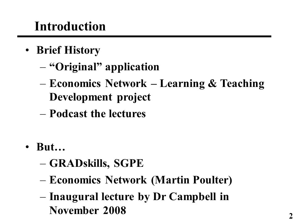 Brief History –Original application –Economics Network – Learning & Teaching Development project –Podcast the lectures But… –GRADskills, SGPE –Economics Network (Martin Poulter) –Inaugural lecture by Dr Campbell in November 2008 Introduction 2
