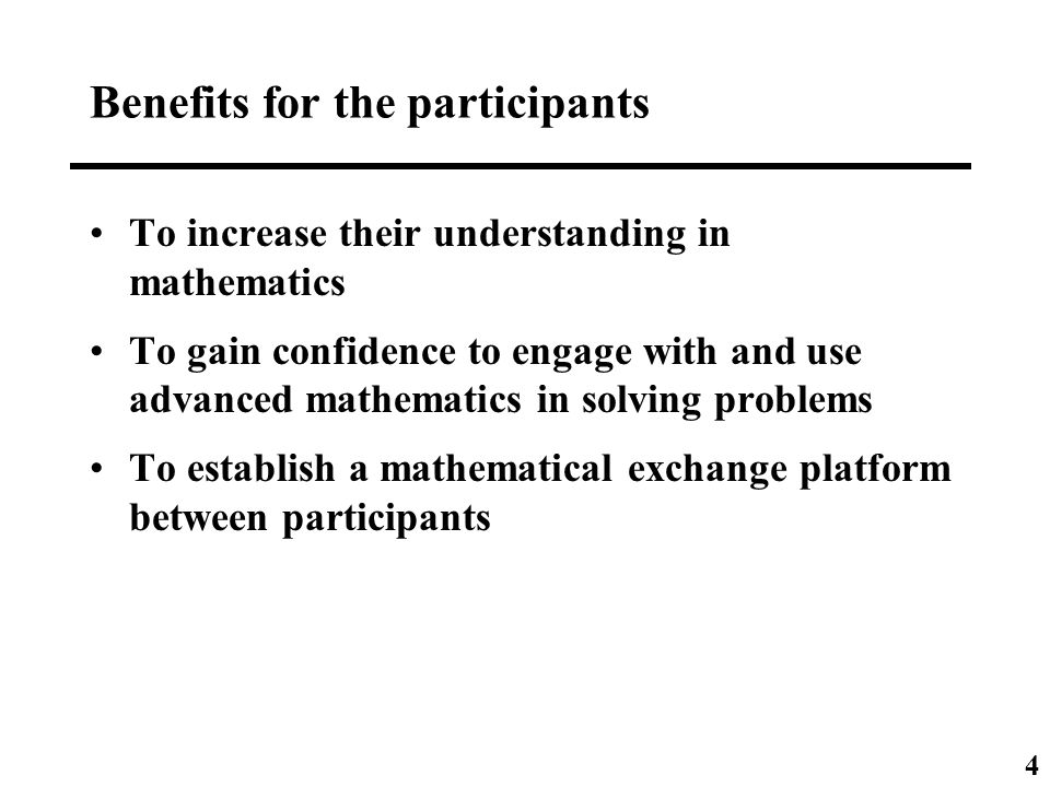 Benefits for the participants To increase their understanding in mathematics To gain confidence to engage with and use advanced mathematics in solving problems To establish a mathematical exchange platform between participants 4