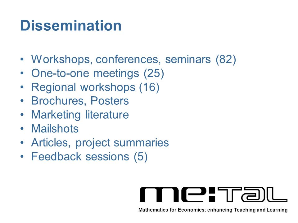 Dissemination Workshops, conferences, seminars (82) One-to-one meetings (25) Regional workshops (16) Brochures, Posters Marketing literature Mailshots Articles, project summaries Feedback sessions (5) Mathematics for Economics: enhancing Teaching and Learning