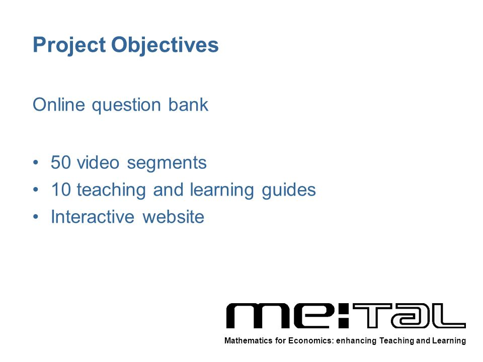 Project Objectives Online question bank 50 video segments 10 teaching and learning guides Interactive website Mathematics for Economics: enhancing Teaching and Learning
