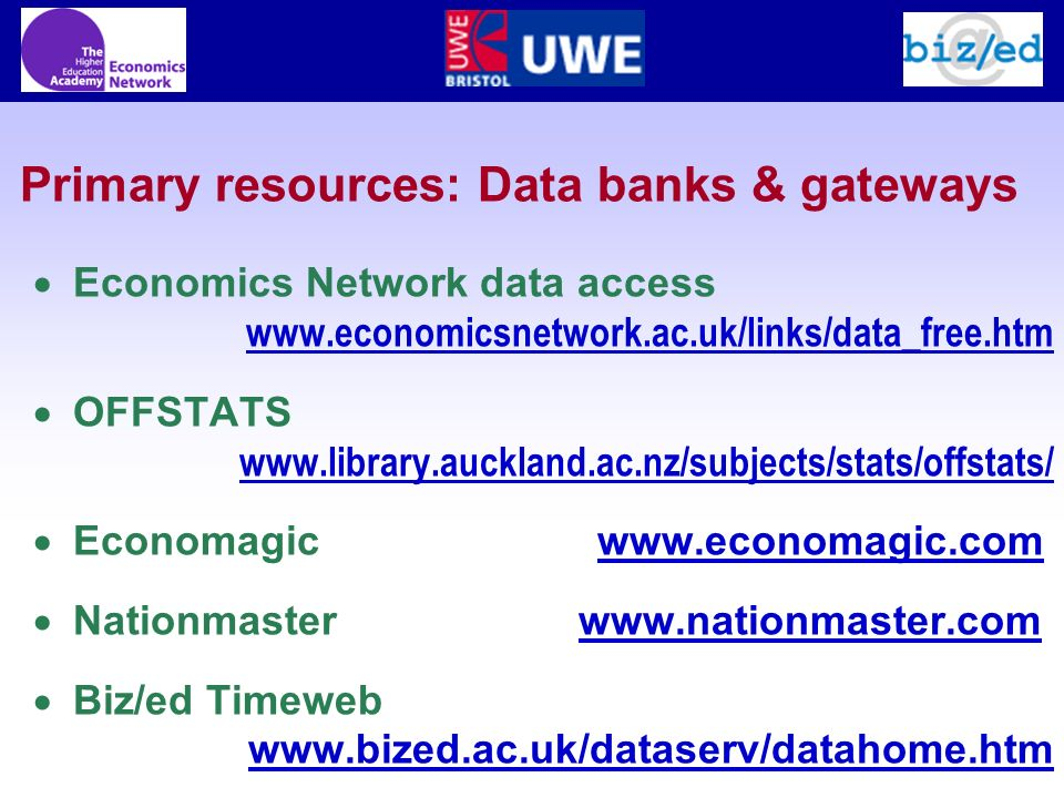 Primary resources: Data banks & gateways Economics Network data access www.economicsnetwork.ac.uk/links/data_free.htm OFFSTATS www.library.auckland.ac.nz/subjects/stats/offstats/ Economagic www.economagic.com www.economagic.com Nationmaster www.nationmaster.comwww.nationmaster.com Biz/ed Timeweb www.bized.ac.uk/dataserv/datahome.htm