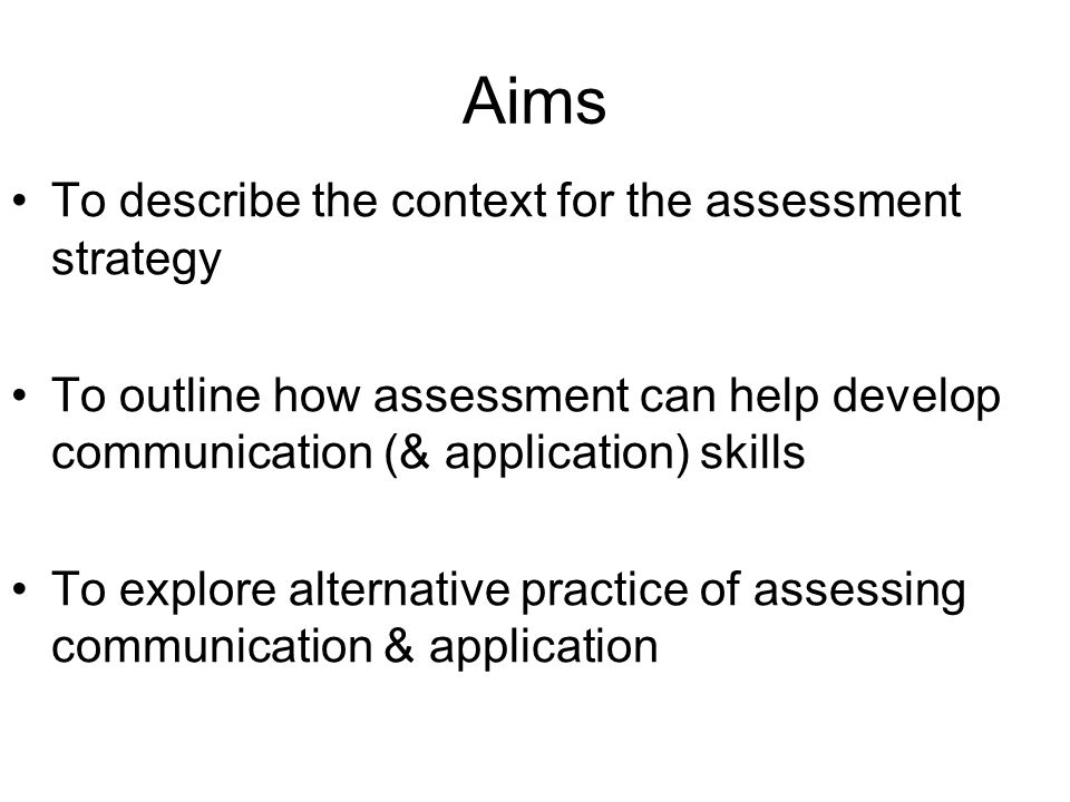 Aims To describe the context for the assessment strategy To outline how assessment can help develop communication (& application) skills To explore al
