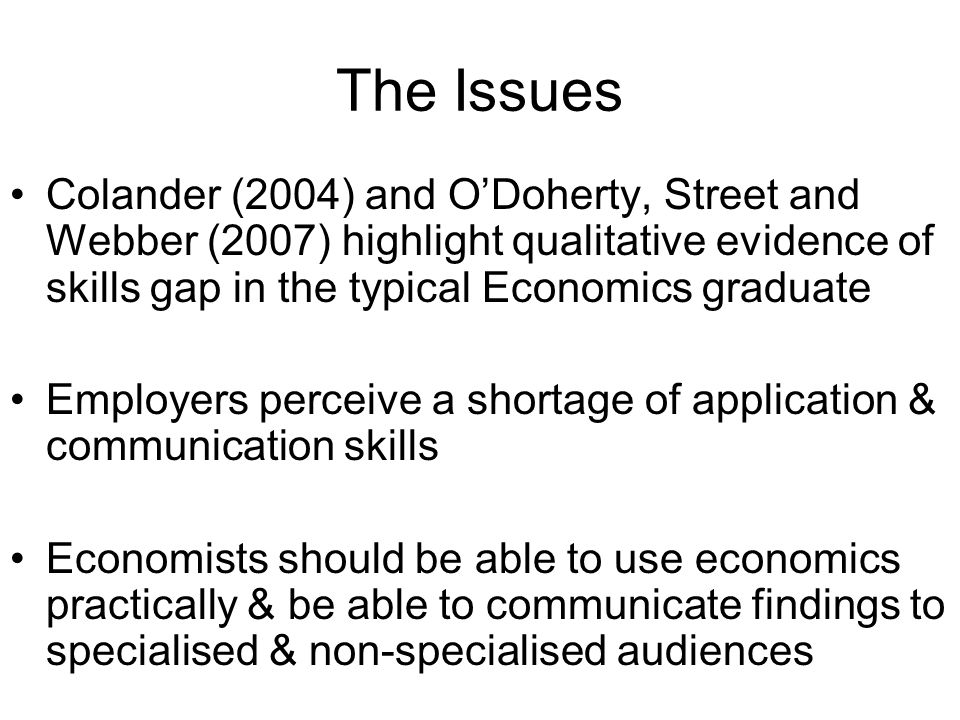 The Issues Colander (2004) and ODoherty, Street and Webber (2007) highlight qualitative evidence of skills gap in the typical Economics graduate Emplo