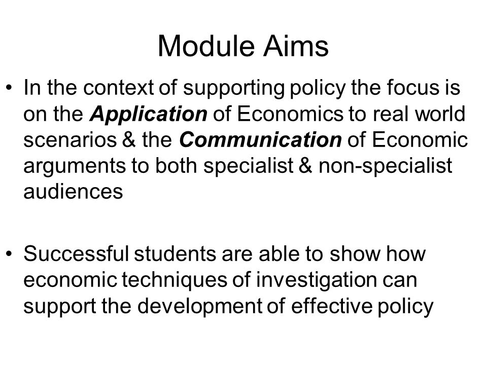 Module Aims In the context of supporting policy the focus is on the Application of Economics to real world scenarios & the Communication of Economic a