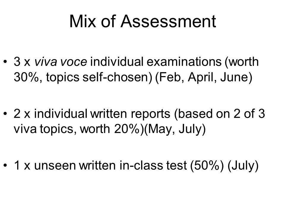 Mix of Assessment 3 x viva voce individual examinations (worth 30%, topics self-chosen) (Feb, April, June) 2 x individual written reports (based on 2