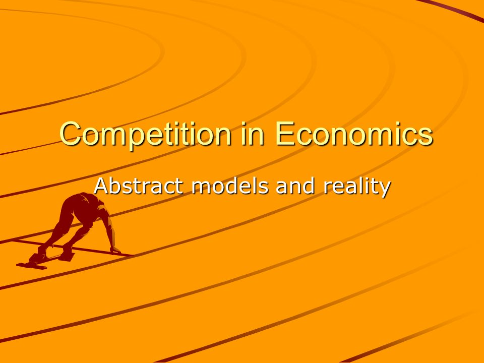 Competition in Economics Competition in Economics Abstract models and reality