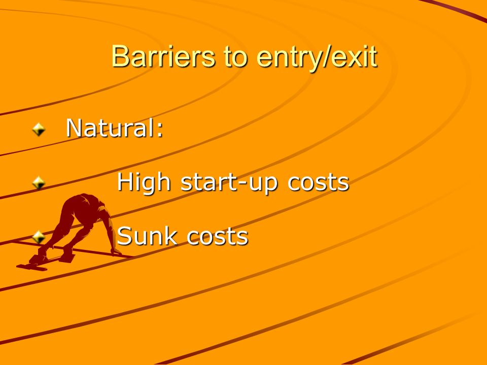 Barriers to entry/exit Natural: Natural: High start-up costs High start-up costs Sunk costs Sunk costs