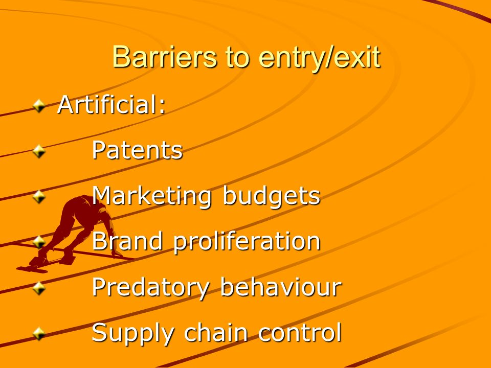 Barriers to entry/exit Artificial: Artificial: Patents Patents Marketing budgets Marketing budgets Brand proliferation Brand proliferation Predatory behaviour Predatory behaviour Supply chain control Supply chain control