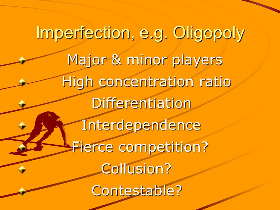Imperfection, e.g. Oligopoly Major & minor players Major & minor players High concentration ratio High concentration ratio Differentiation Differentia