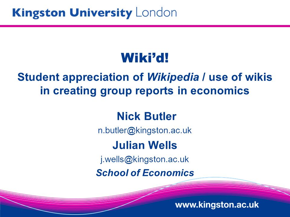 Wikid! Student appreciation of Wikipedia / use of wikis in creating group reports in economics Nick Butler n.butler@kingston.ac.uk Julian Wells j.well