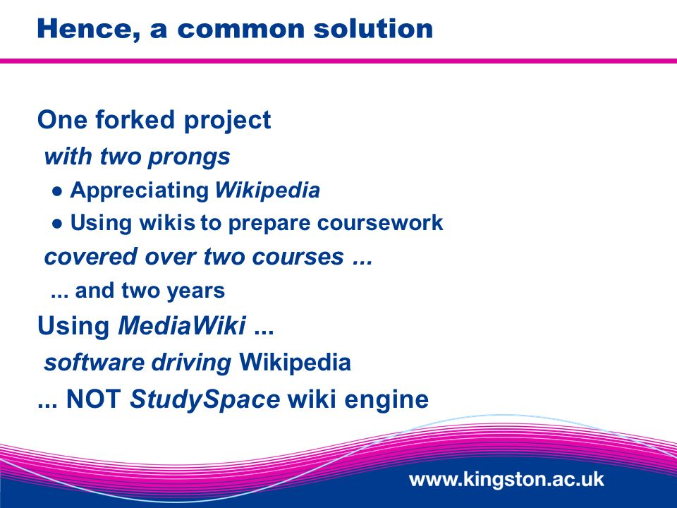 Hence, a common solution One forked project with two prongs Appreciating Wikipedia Using wikis to prepare coursework covered over two courses......
